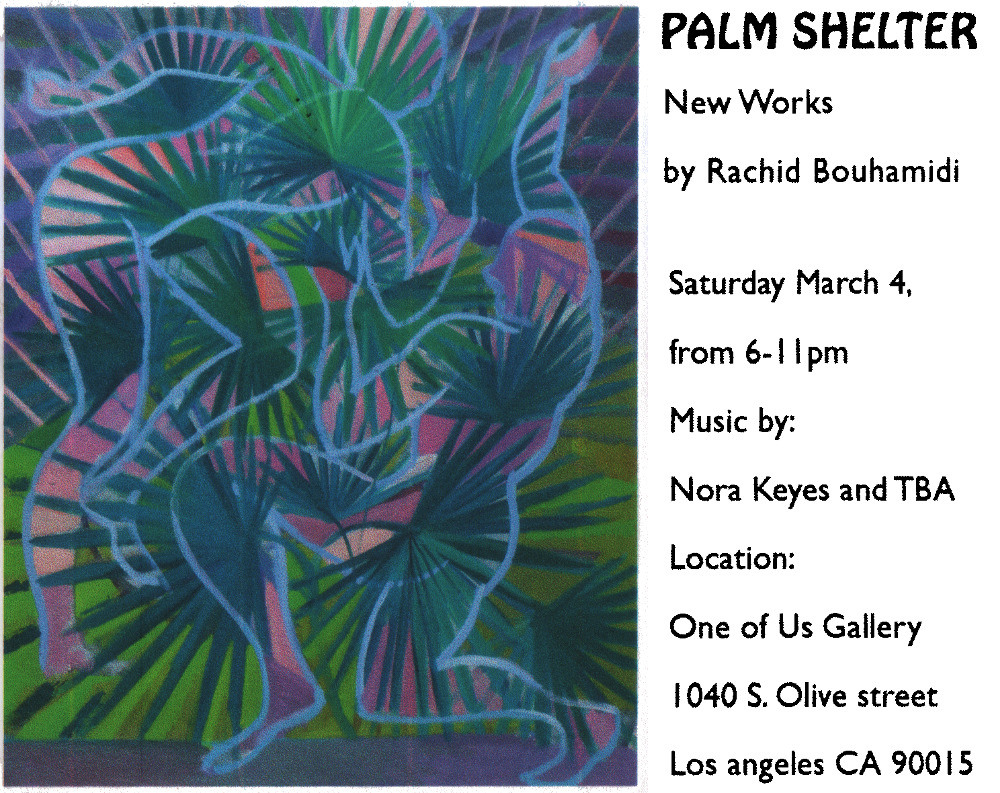 Palm Shelter New Works by Rachid Bouhamidi Saturday March 4, from 6-11pm Music by: Nora Keyes and TBA Location: One of Us Gallery 1040 S. Olive street Los angeles CA 90015